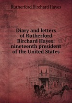Diary and letters of Rutherford Birchard Hayes: nineteenth president of the United States