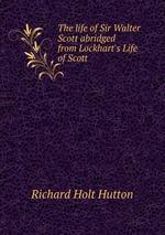 The life of Sir Walter Scott abridged from Lockhart`s Life of Scott