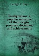 Presbyterians: a popular narrative of their origin, progress, doctrines, and achievements
