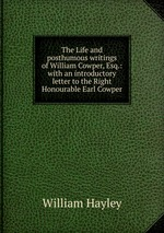The Life and posthumous writings of William Cowper, Esq.: with an introductory letter to the Right Honourable Earl Cowper