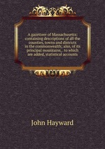 A gazetteer of Massachusetts: containing descriptions of all the counties, towns and districts in the commonwealth; also, of its principal mountains, . to which are added, statistical accounts