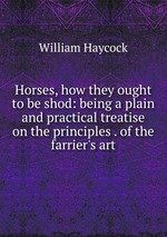 Horses, how they ought to be shod: being a plain and practical treatise on the principles . of the farrier`s art