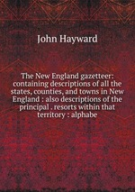 The New England gazetteer: containing descriptions of all the states, counties, and towns in New England : also descriptions of the principal . resorts within that territory : alphabe