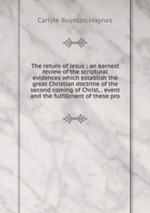 The return of Jesus ; an earnest review of the scriptural evidences which establish the great Christian doctrine of the second coming of Christ, . event and the fulfillment of these pro