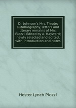 Dr. Johnson`s Mrs. Thrale; autobiography, letters and literary remains of Mrs. Piozzi. Edited by A. Hayward; newly selected and edited, with introduction and notes