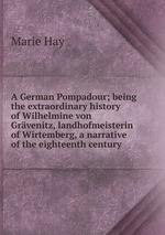 A German Pompadour; being the extraordinary history of Wilhelmine von Grvenitz, landhofmeisterin of Wirtemberg, a narrative of the eighteenth century