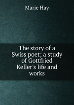 The story of a Swiss poet; a study of Gottfried Keller`s life and works