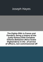 The Eighty-fifth in France and Flanders; being a history of the justly famous 85th Canadian Infantry Battalion (Nova Scotia Highlanders) in the . of service of officers, non-commissioned off