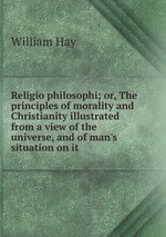 Religio philosophi; or, The principles of morality and Christianity illustrated from a view of the universe, and of man`s situation on it