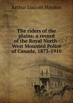 The riders of the plains: a record of the Royal North-West Mounted Police of Canada, 1873-1910