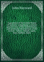 A gazetteer of the United States of America: comprising a concise general view of the United States, and particular descriptions of the several . valleys, islands, capes, bays, harbors, lakes