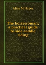 The horsewoman; a practical guide to side-saddle riding