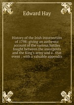 History of the Irish insurrection of 1798: giving an authentic account of the various battles fought between the insurgents and the King`s army and a . that event ; with a valuable appendix