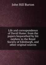 Life and correspondence of David Hume: from the papers bequeathed by his nephew to the Royal Society of Edinburgh, and other original sources