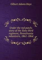 Under the red patch; story of the Sixty third regiment, Pennslvania volunteers, 1861-1864