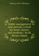 Stable management and exercise, a book for horse-owners and students / by M. Horace Hayes