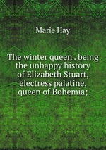 The winter queen . being the unhappy history of Elizabeth Stuart, electress palatine, queen of Bohemia;