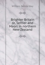 Brighter Britain or, Settler and Maori in northern New Zealand