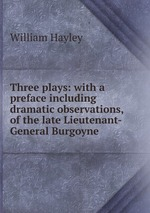 Three plays: with a preface including dramatic observations, of the late Lieutenant-General Burgoyne
