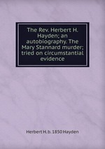 The Rev. Herbert H. Hayden; an autobiography. The Mary Stannard murder; tried on circumstantial evidence