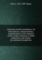 American textile machinery: its early history, characteristics, contributions to the industry of the world, relations to other industries, and claims for national recognition