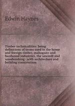 Timber technicalities: being definitions of terms used in the home and foreign timber, mahogany and hardwood industries, the sawmill and woodworking . with architecture and building construction