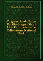 To geyserland: Union Pacific-Oregon Short Line Railroads to the Yellowstone National Park
