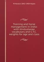 Training and horse management in India: with Hindustanee vocabulary and C.T.C. weights for age and class