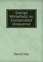 George Whitefield: or, Consecrated eloquence