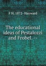 The educational ideas of Pestalozzi and Frobel. --