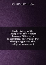 Early history of the Disciples in the Western Reserve, Ohio; with biographical sketches of the principal agents in their religious movement