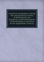 A German Pompadour, being the extraordinary history of Wilhelmine von Gravenitz, Landhofmeisterin of Wirtemberg, a narrative of the eighteenth century;