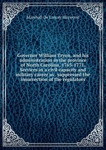 Governor William Tryon, and his administration in the province of North Carolina, 1765-1771. Services in a civil capacity and military career as . suppressed the insurrection of the regulators