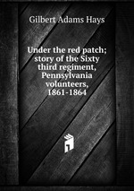 Under the red patch; story of the Sixty third regiment, Pennsylvania volunteers, 1861-1864