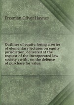 Outlines of equity: being a series of elementary lectures on equity jurisdiction, delivered at the request of the Incorporated law society ; with . on the defence of purchase for valua