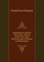 Shakespeare and the Troy story; history of the Troy story from the time of Homer to Shakespeare