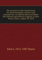 The resources of the United States for sheep husbandry and the wool manufacture. An address delivered before the National Agricultural Congress, at New Haven, Conn., August 29, 1878