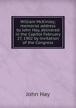 William McKinley; memorial address by John Hay, delivered in the Capitol February 27, 1902 by invitation of the Congress