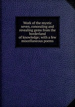 Work of the mystic seven, concealing and revealing gems from the borderland of knowledge; with a few miscellaneous poems