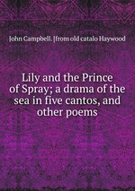 Lily and the Prince of Spray; a drama of the sea in five cantos, and other poems