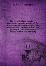 The New England gazetteer; containing descriptions of all the states, counties and towns in New England: also, descriptions of the principal . and fashionable resorts within that territory