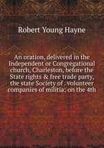 An oration, delivered in the Independent or Congregational church, Charleston, before the State rights & free trade party, the state Society of . volunteer companies of militia; on the 4th