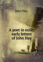 A poet in exile; early letters of John Hay