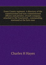Essex County regiment. A directory of the commissioned and non-commissioned officers and privates, of each company, attached to the Fourteenth . commanding, stationed at the forts near