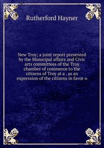 New Troy; a joint report presented by the Municipal affairs and Civic arts committees of the Troy chamber of commerce to the citizens of Troy at a . as an expression of the citizens in favor o
