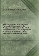 Addresses delivered at the Lane Theological Seminary of the Presbyterian Church in the U.S.A.: on the occasion of the inauguration of William H. Roberts, D.D. as professor of practical theology