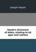 Haydn`s dictionary of dates, relating to all ages and nations