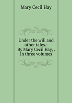 Under the will and other tales.: By Mary Cecil Hay, . In three volumes