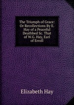 The Triumph of Grace: Or Recollections By E. Hay of a Peaceful Deathbed Sc. That of W.G. Hay, Earl of Erroll