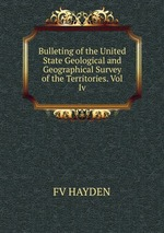 Bulleting of the United State Geological and Geographical Survey of the Territories. Vol Iv